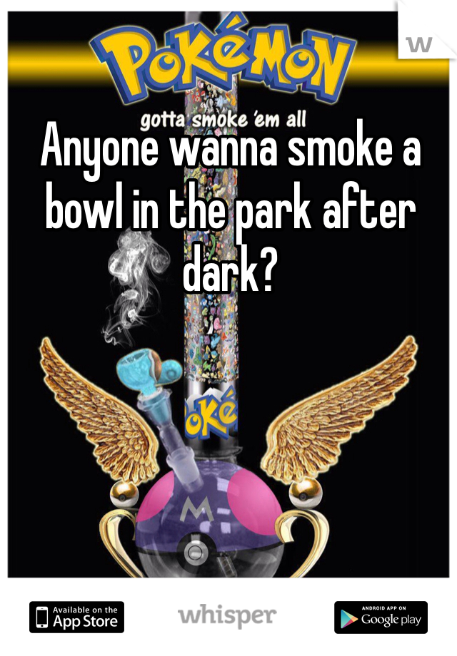 Anyone wanna smoke a bowl in the park after dark?