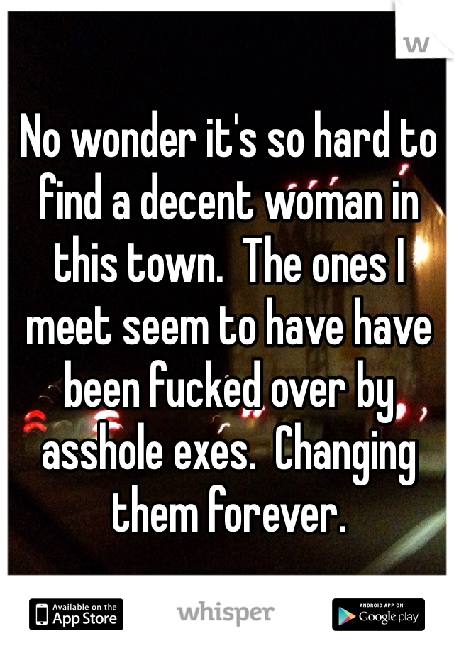 No wonder it's so hard to find a decent woman in this town.  The ones I meet seem to have have been fucked over by asshole exes.  Changing them forever.