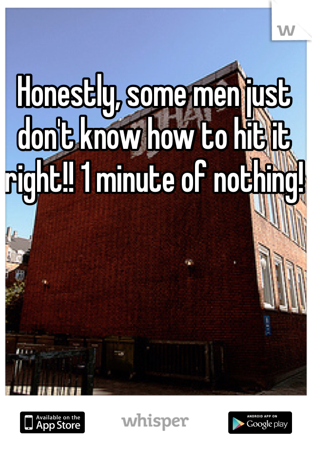 Honestly, some men just don't know how to hit it right!! 1 minute of nothing!