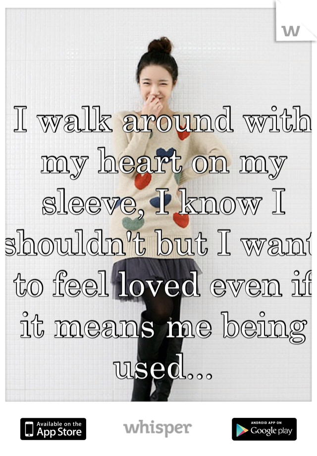 I walk around with my heart on my sleeve, I know I shouldn't but I want to feel loved even if it means me being used...