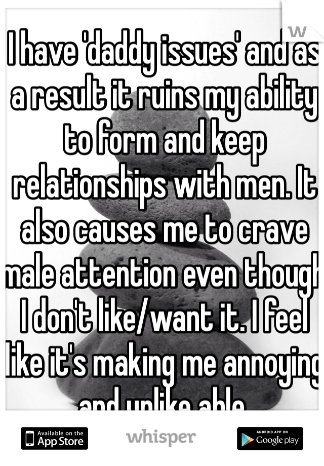 I have 'daddy issues' and as a result it ruins my ability to form and keep relationships with men. It also causes me to crave male attention even though I don't like/want it. I feel like it's making me annoying and unlike able.
