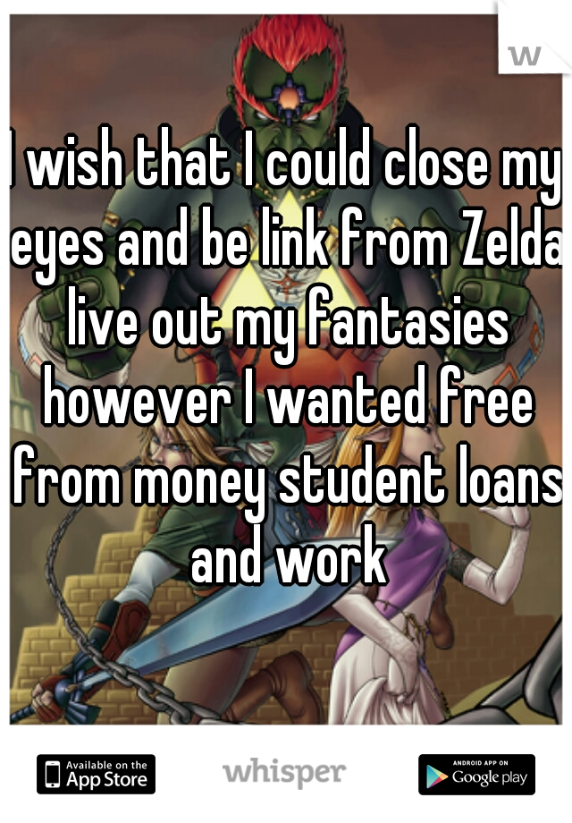 I wish that I could close my eyes and be link from Zelda live out my fantasies however I wanted free from money student loans and work