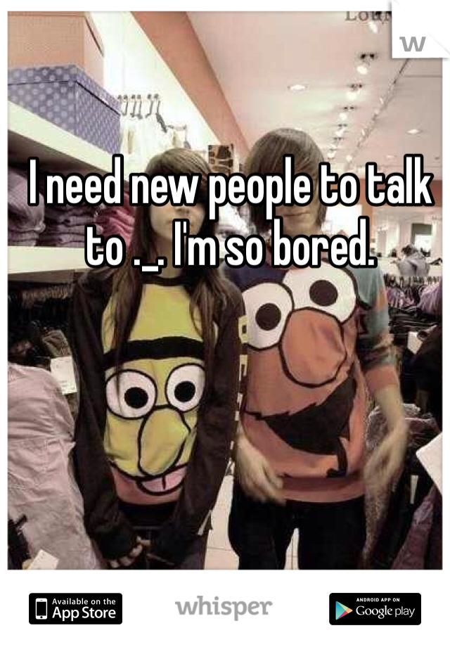 I need new people to talk to ._. I'm so bored.