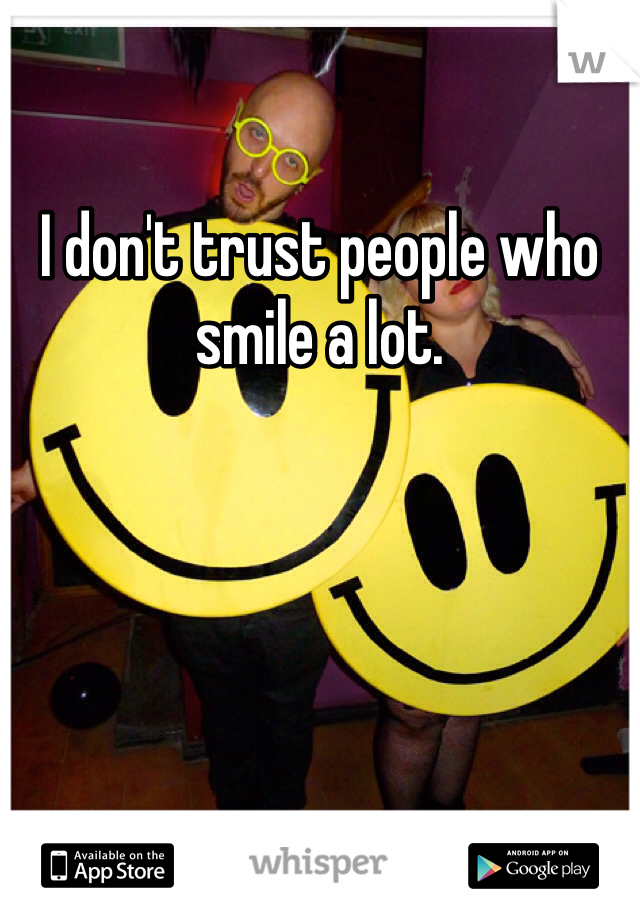 I don't trust people who smile a lot.