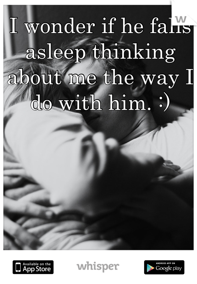 I wonder if he falls asleep thinking about me the way I do with him. :)
