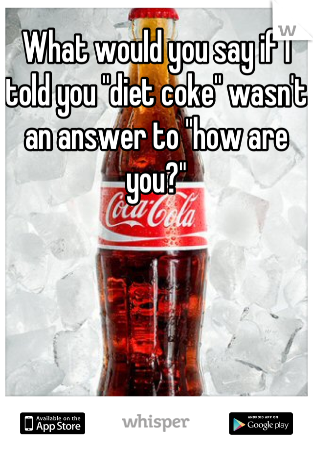 """What would you say if I told you """"diet coke"""" wasn't an answer to """"how are you?"""""""