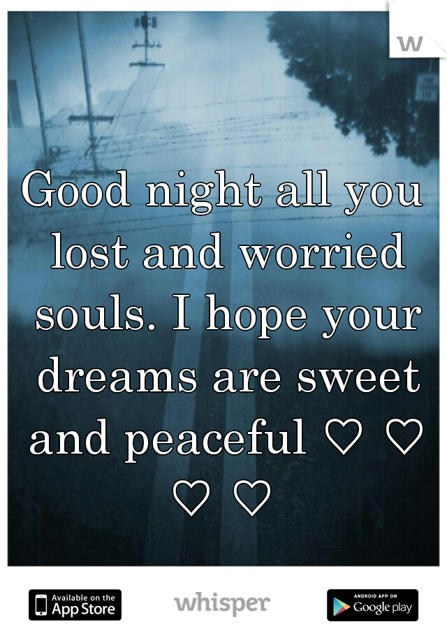 Good night all you lost and worried souls. I hope your dreams are sweet and peaceful ♡ ♡ ♡ ♡