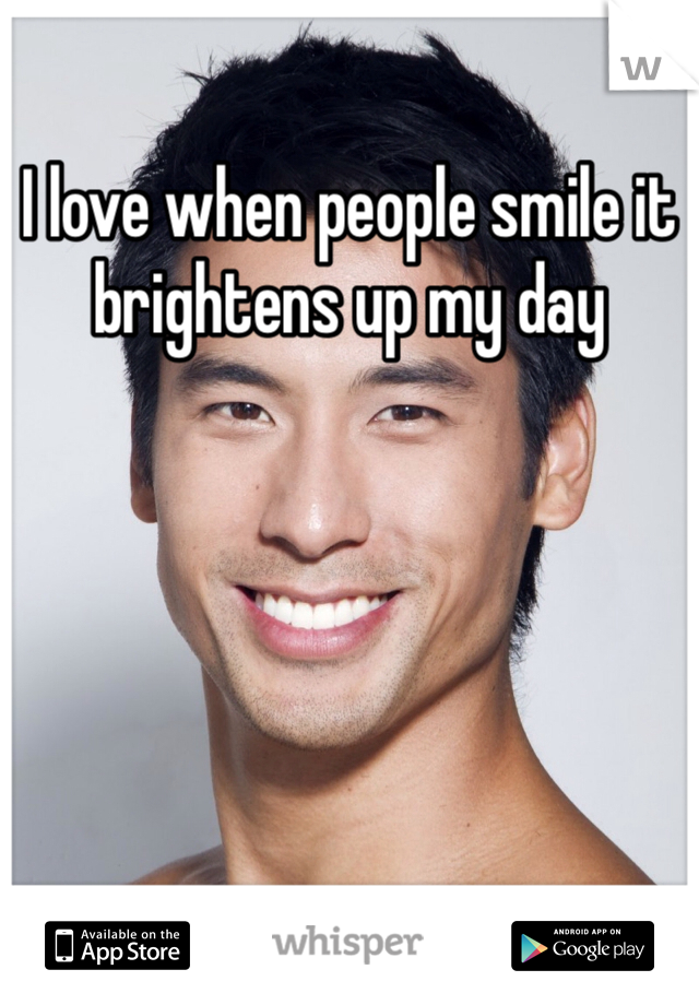 I love when people smile it brightens up my day