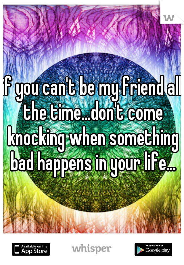 if you can't be my friend all the time...don't come knocking when something bad happens in your life...
