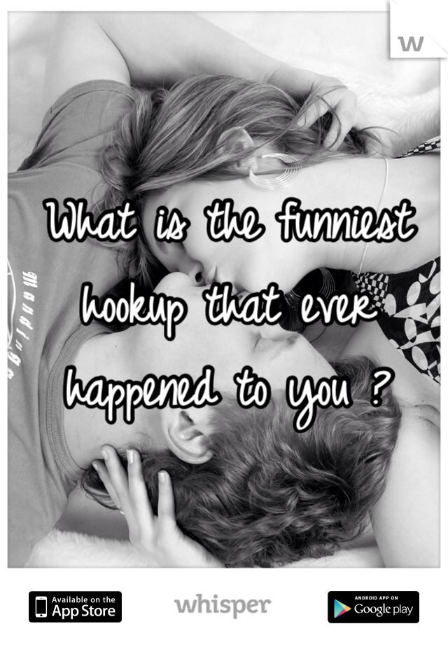 What is the funniest hookup that ever happened to you ?