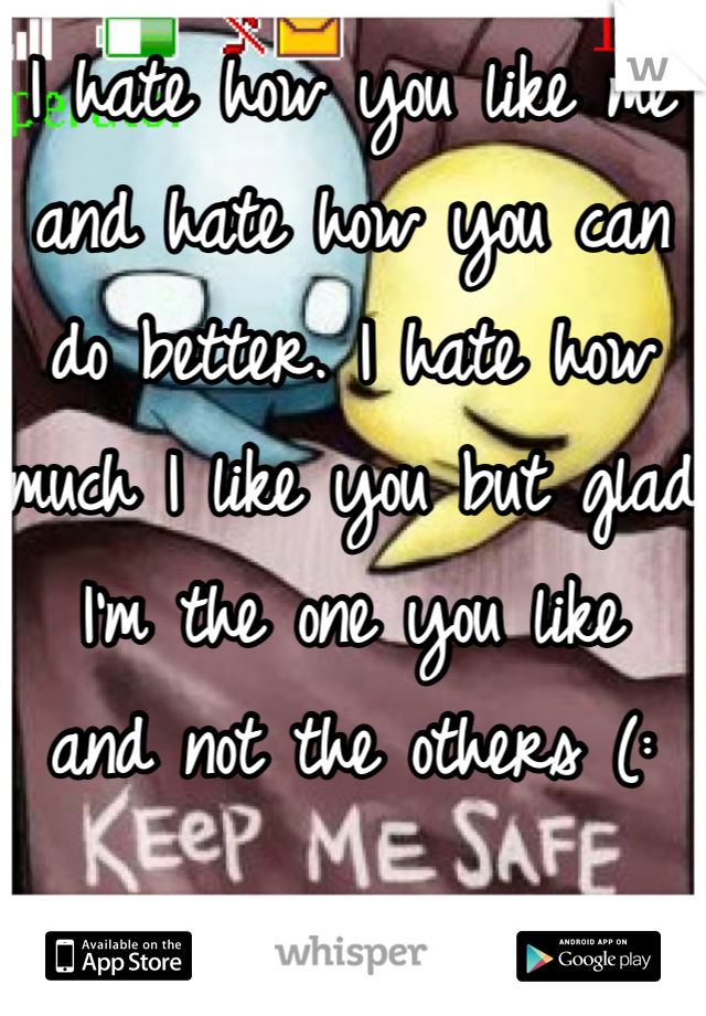 I hate how you like me and hate how you can do better. I hate how much I like you but glad I'm the one you like  and not the others (: