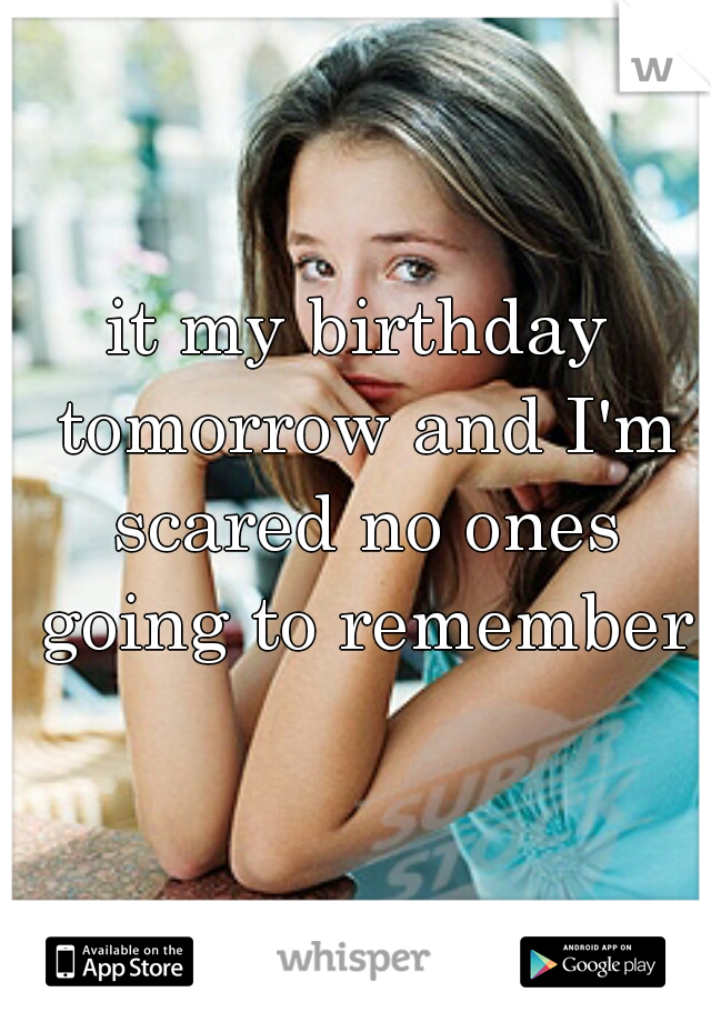 it my birthday tomorrow and I'm scared no ones going to remember