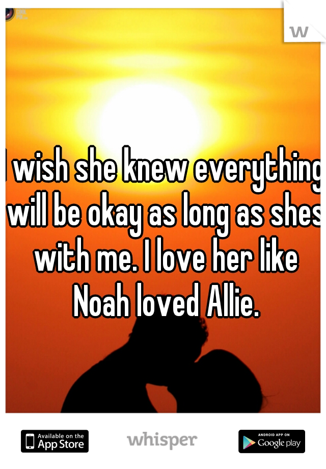 I wish she knew everything will be okay as long as shes with me. I love her like Noah loved Allie.