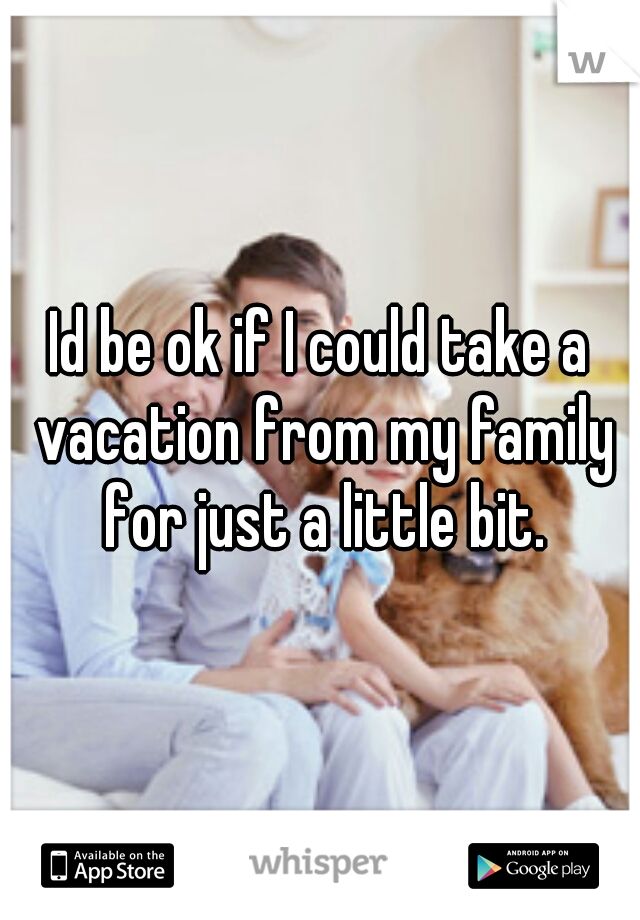 Id be ok if I could take a vacation from my family for just a little bit.