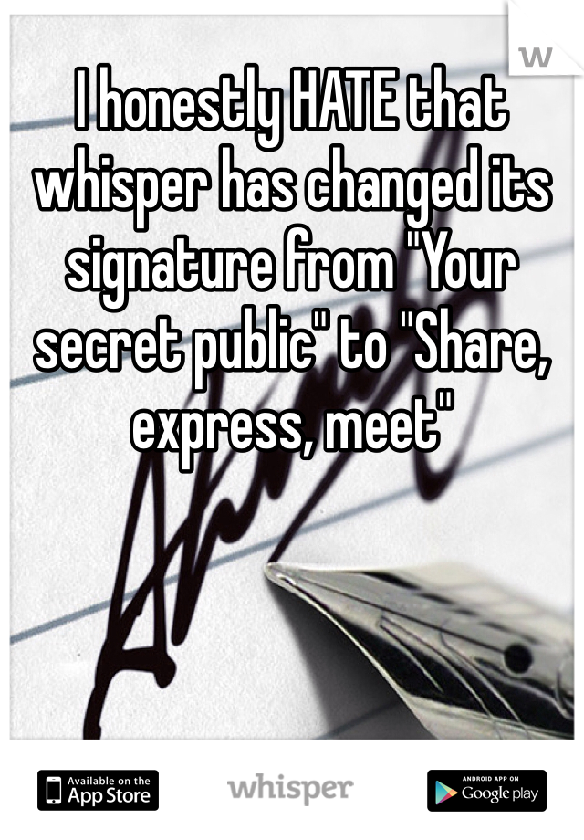 """I honestly HATE that whisper has changed its signature from """"Your secret public"""" to """"Share, express, meet"""""""