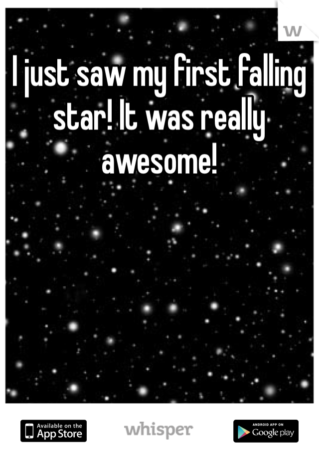 I just saw my first falling star! It was really awesome!