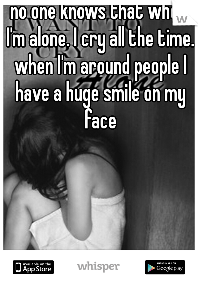 no one knows that when I'm alone. I cry all the time. when I'm around people I have a huge smile on my face