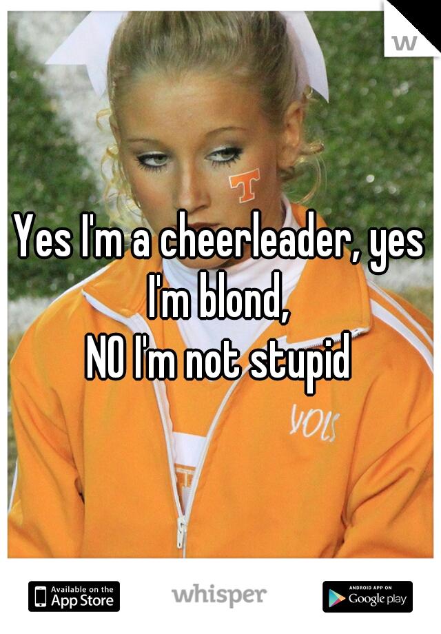 Yes I'm a cheerleader, yes I'm blond,  NO I'm not stupid