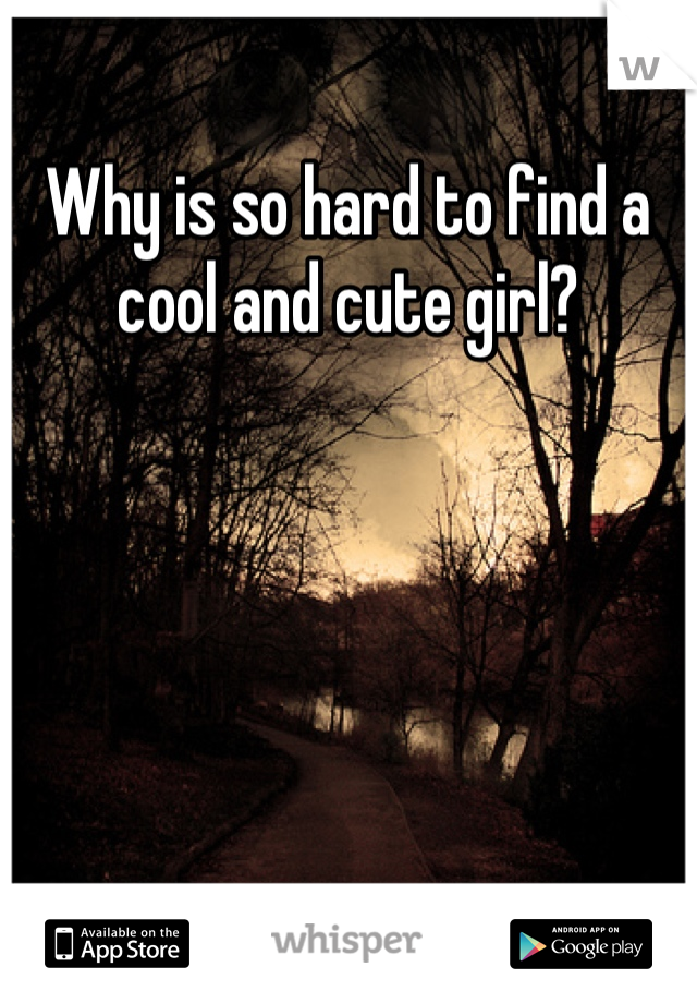 Why is so hard to find a cool and cute girl?