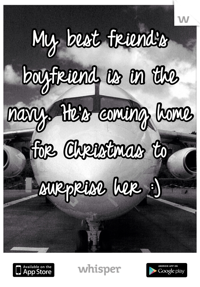 My best friend's boyfriend is in the navy. He's coming home for Christmas to surprise her :)
