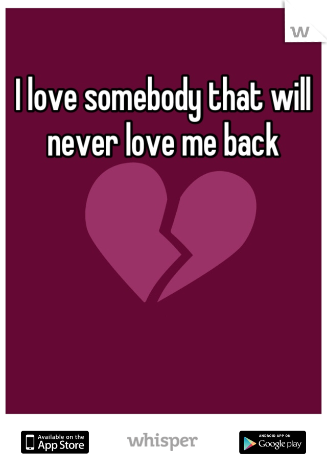 I love somebody that will never love me back