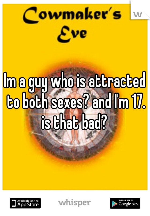 Im a guy who is attracted to both sexes? and I'm 17. is that bad?