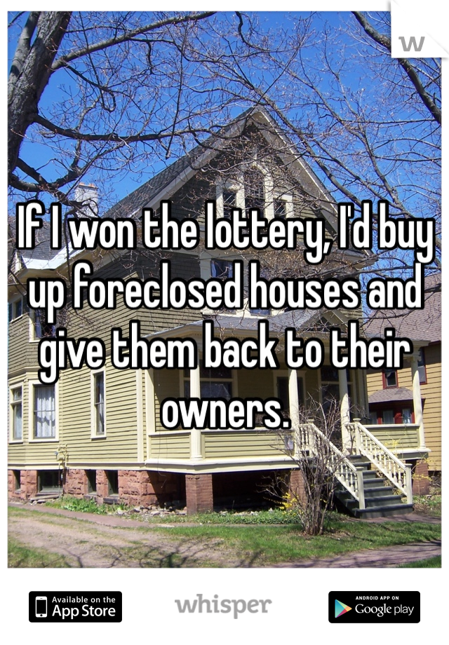 If I won the lottery, I'd buy up foreclosed houses and give them back to their owners.