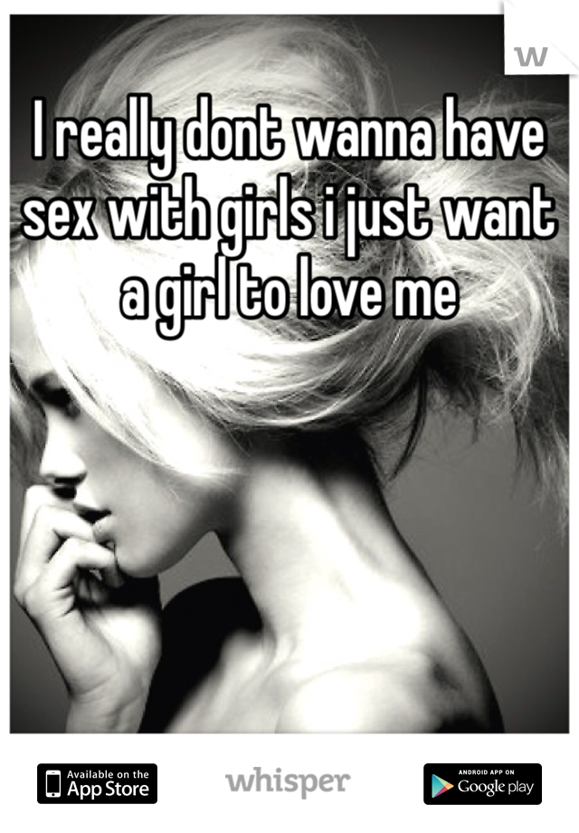I really dont wanna have sex with girls i just want a girl to love me