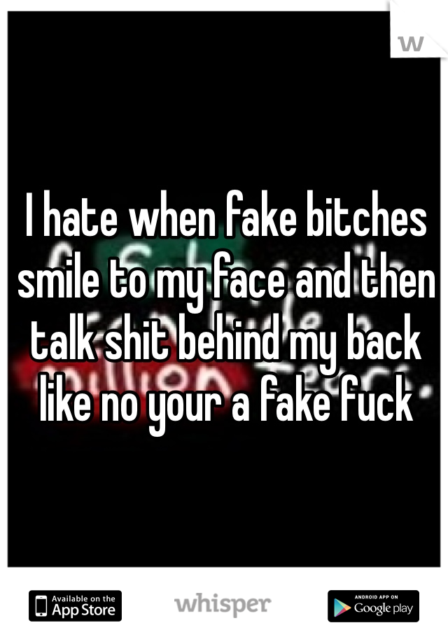 I hate when fake bitches smile to my face and then talk shit behind my back like no your a fake fuck