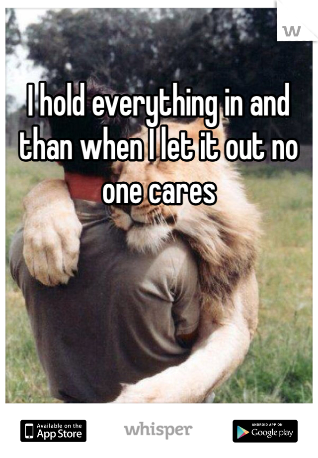 I hold everything in and than when I let it out no one cares