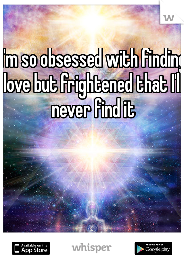I'm so obsessed with finding love but frightened that I'll never find it