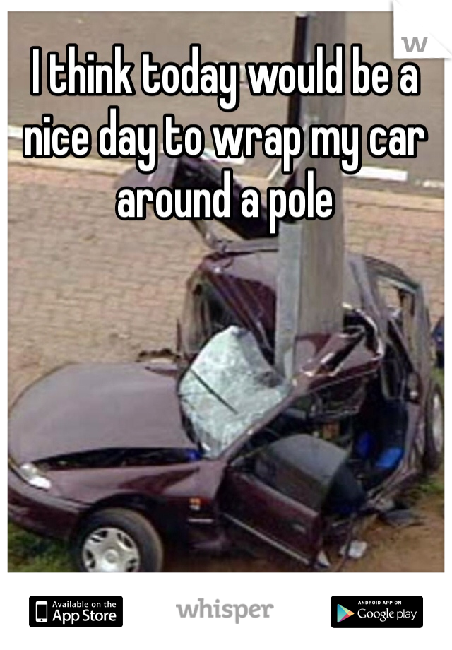 I think today would be a nice day to wrap my car around a pole
