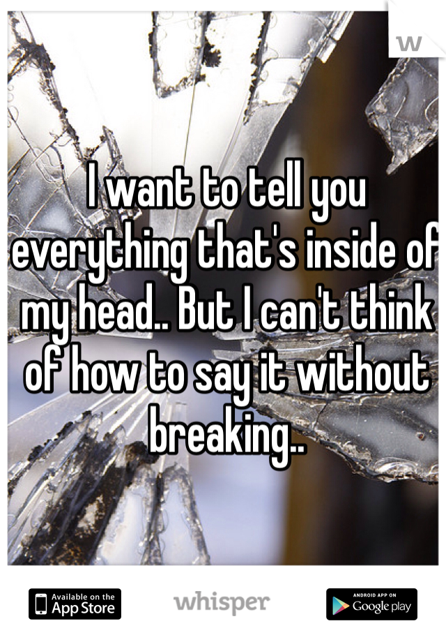 I want to tell you everything that's inside of my head.. But I can't think of how to say it without breaking..