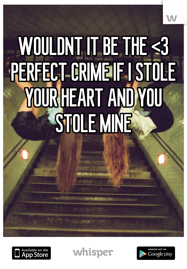 WOULDNT IT BE THE <3  PERFECT CRIME IF I STOLE YOUR HEART AND YOU STOLE MINE