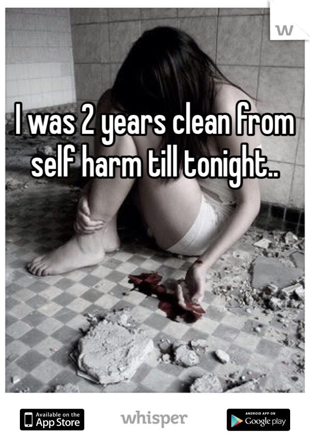 I was 2 years clean from self harm till tonight..