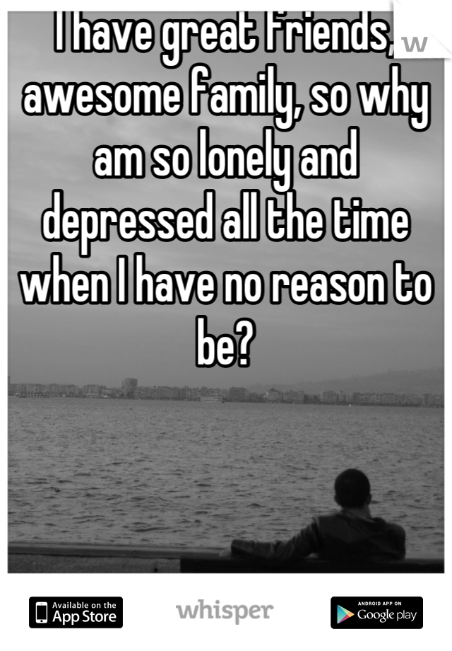 I have great friends, awesome family, so why am so lonely and depressed all the time when I have no reason to be?