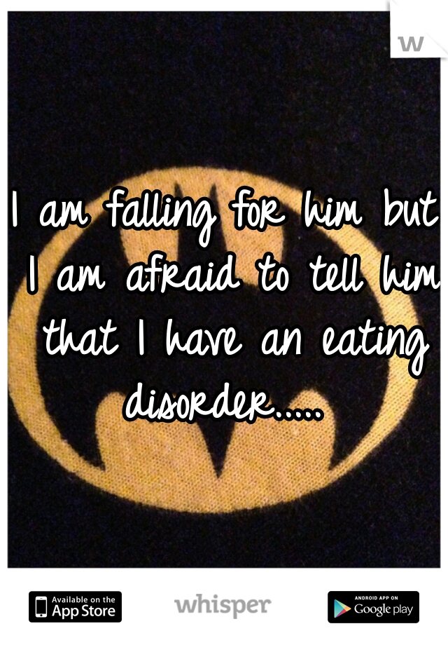 I am falling for him but I am afraid to tell him that I have an eating disorder.....