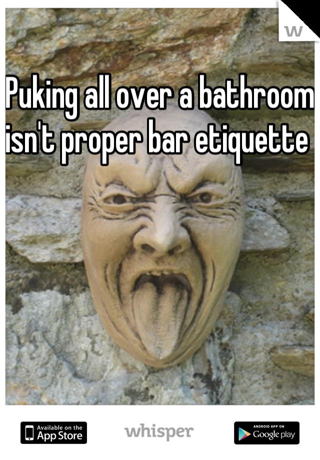 Puking all over a bathroom isn't proper bar etiquette