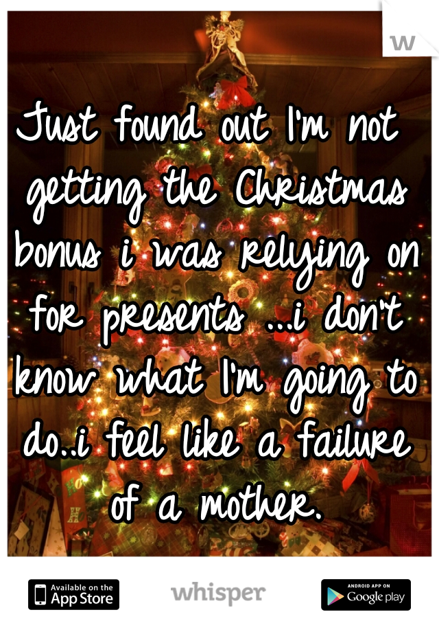 Just found out I'm not getting the Christmas bonus i was relying on for presents ...i don't know what I'm going to do..i feel like a failure of a mother.