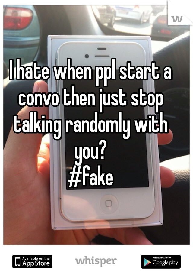 I hate when ppl start a convo then just stop talking randomly with you? #fake