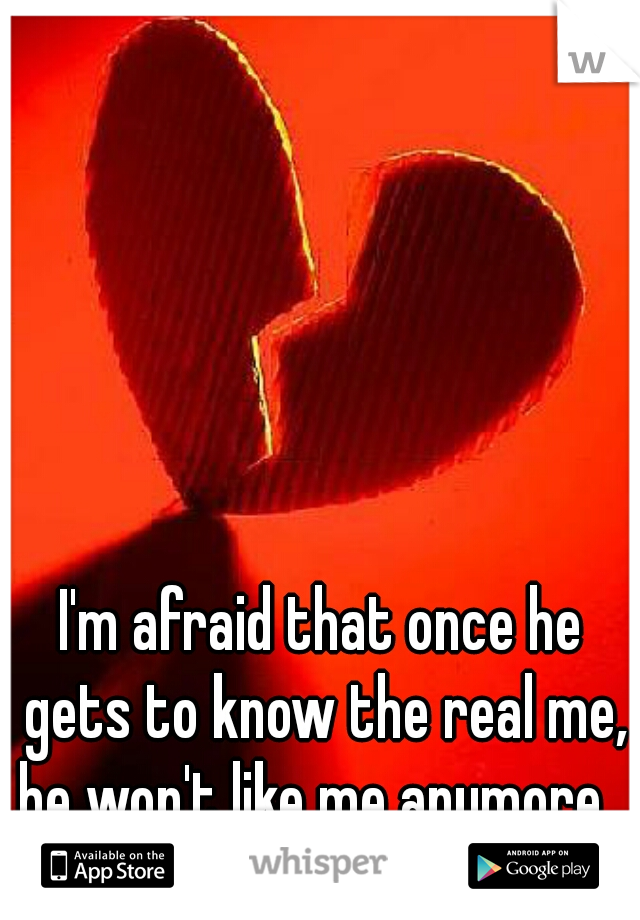 I'm afraid that once he gets to know the real me, he won't like me anymore...