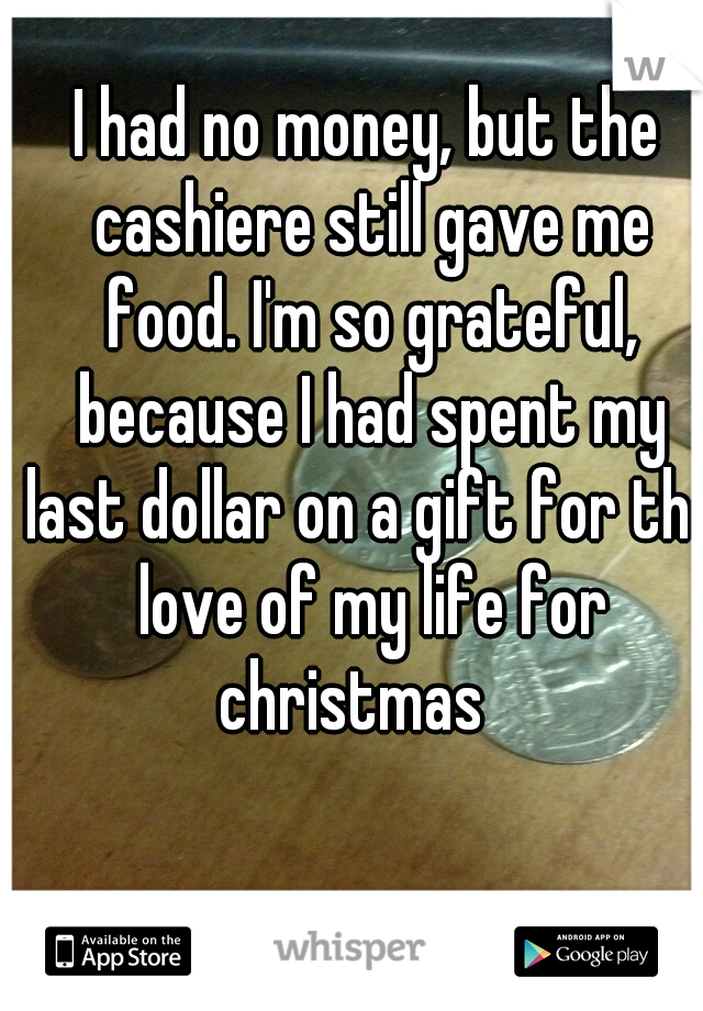 I had no money, but the cashiere still gave me food. I'm so grateful, because I had spent my last dollar on a gift for the love of my life for christmas