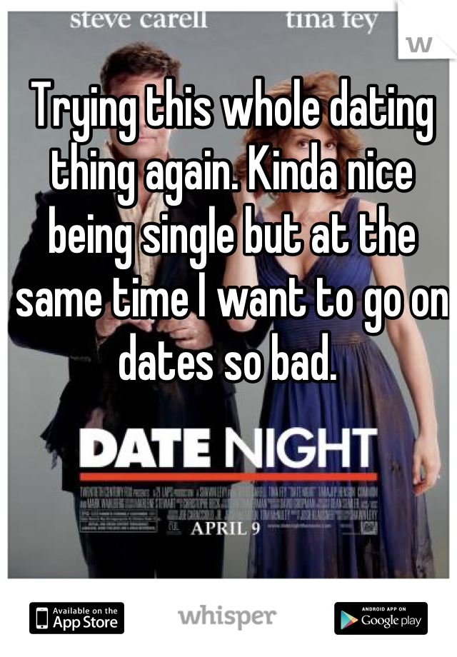 Trying this whole dating thing again. Kinda nice being single but at the same time I want to go on dates so bad.
