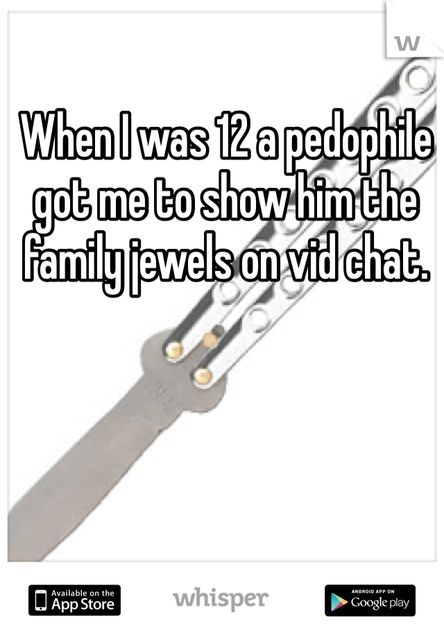 When I was 12 a pedophile got me to show him the family jewels on vid chat.