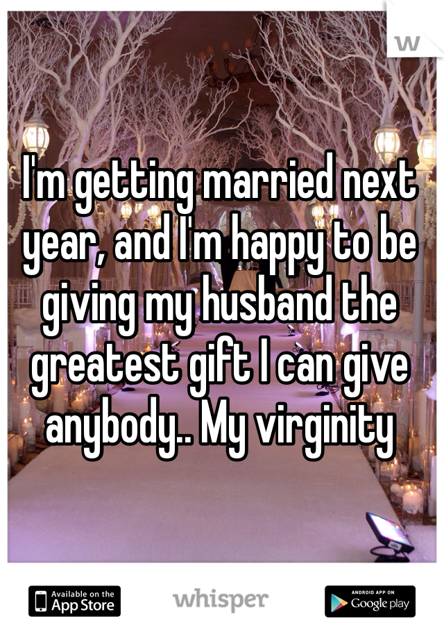 I'm getting married next year, and I'm happy to be giving my husband the greatest gift I can give anybody.. My virginity