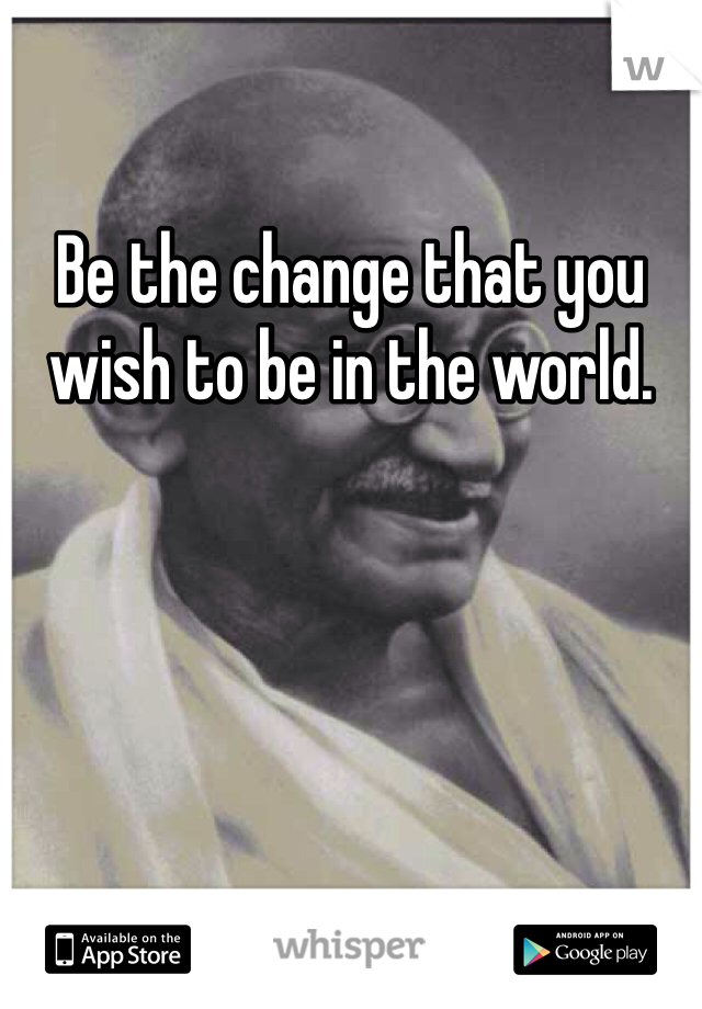Be the change that you wish to be in the world.