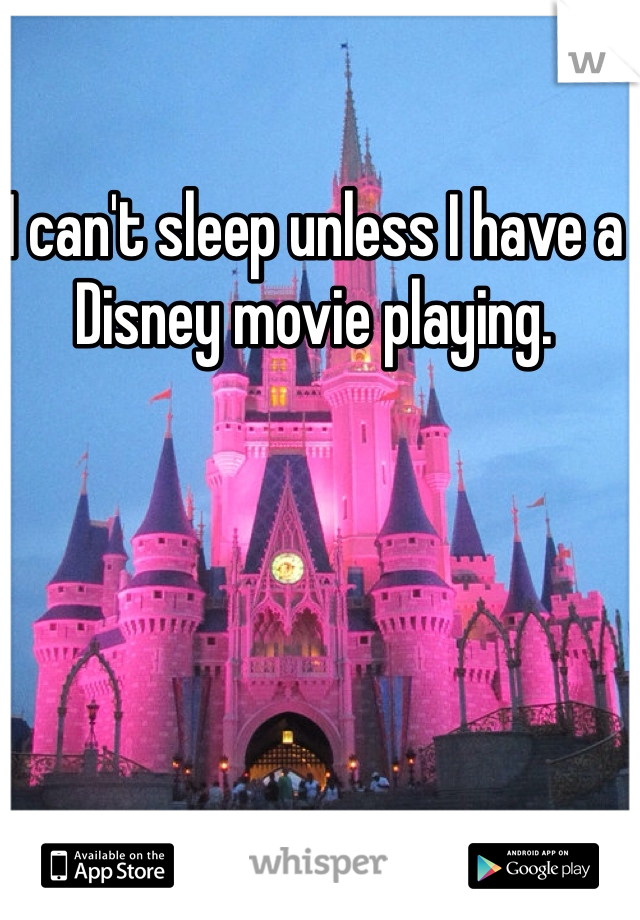 I can't sleep unless I have a Disney movie playing.