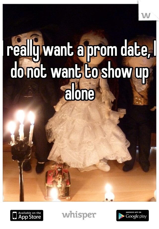 I really want a prom date, I do not want to show up alone