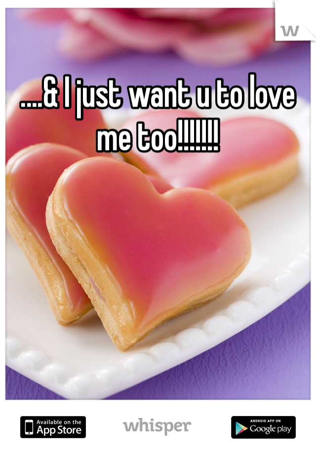 ....& I just want u to love me too!!!!!!!