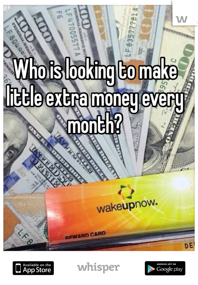 Who is looking to make little extra money every month?